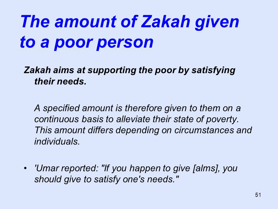 51 Zakah aims at supporting the poor by satisfying their needs. A specified amount is therefore given to them on a continuous basis to alleviate their
