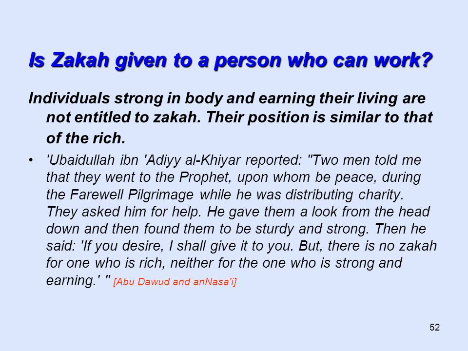 52 Is Zakah given to a person who can work? Individuals strong in body and earning their living are not entitled to zakah. Their position is similar t