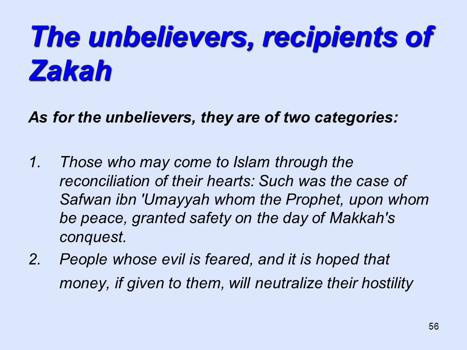 56 The unbelievers, recipients of Zakah As for the unbelievers, they are of two categories: 1.Those who may come to Islam through the reconciliation o