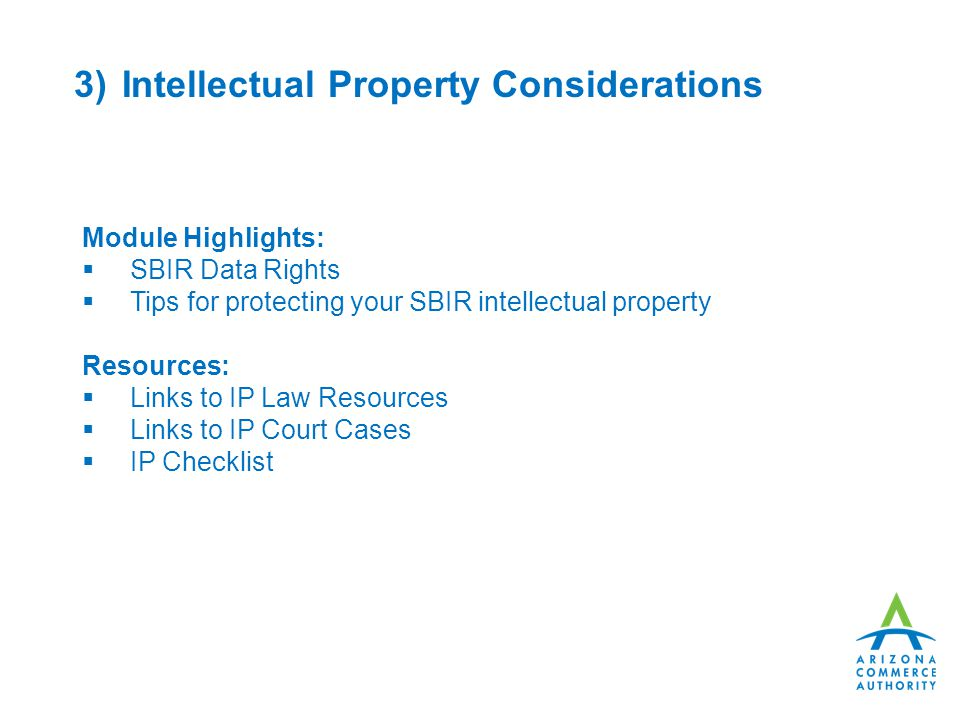 3)Intellectual Property Considerations Module Highlights:  SBIR Data Rights  Tips for protecting your SBIR intellectual property Resources:  Links to IP Law Resources  Links to IP Court Cases  IP Checklist