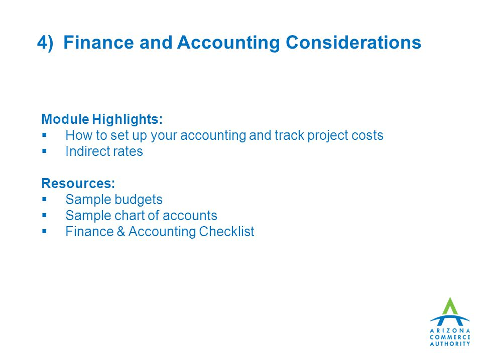 4) Finance and Accounting Considerations Module Highlights:  How to set up your accounting and track project costs  Indirect rates Resources:  Sample budgets  Sample chart of accounts  Finance & Accounting Checklist