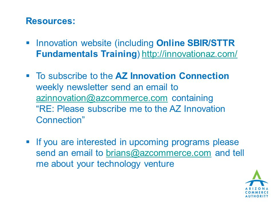 Resources:  Innovation website (including Online SBIR/STTR Fundamentals Training)    To subscribe to the AZ Innovation Connection weekly newsletter send an  to containing RE: Please subscribe me to the AZ Innovation Connection  If you are interested in upcoming programs please send an  to and tell me about your technology