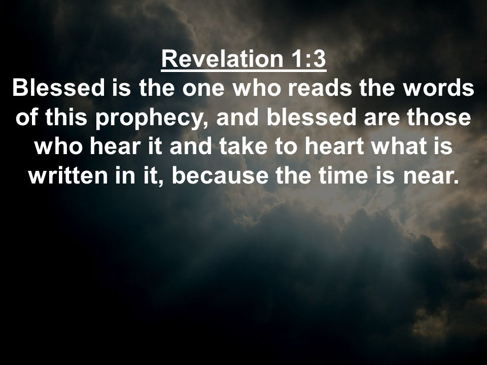 Revelation 1:3 Blessed is the one who reads the words of this prophecy, and blessed are those who hear it and take to heart what is written in it, bec