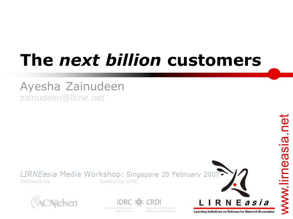 www.lirneasia.net The next billion customers Ayesha Zainudeen zainudeen@lirne.net LIRNEasia Media Workshop: Singapore 28 February 2007 fieldwork by funded by IDRC