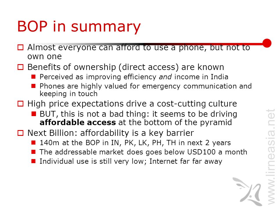 www.lirneasia.net BOP in summary  Almost everyone can afford to use a phone, but not to own one  Benefits of ownership (direct access) are known Perceived as improving efficiency and income in India Phones are highly valued for emergency communication and keeping in touch  High price expectations drive a cost-cutting culture BUT, this is not a bad thing: it seems to be driving affordable access at the bottom of the pyramid  Next Billion: affordability is a key barrier 140m at the BOP in IN, PK, LK, PH, TH in next 2 years The addressable market does goes below USD100 a month Individual use is still very low; Internet far far away