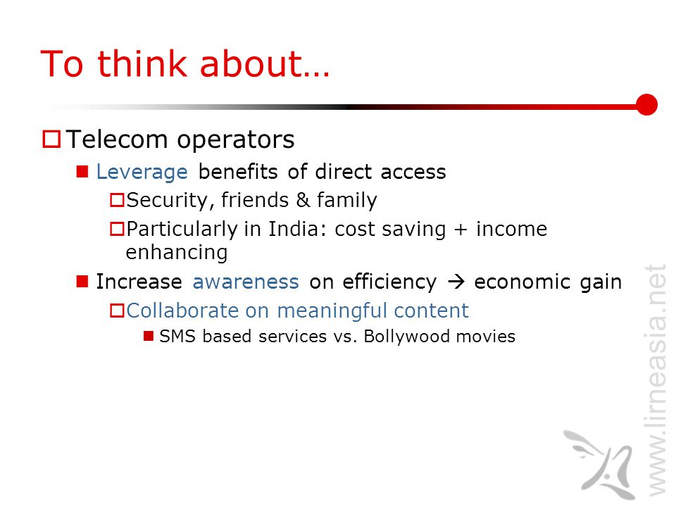 www.lirneasia.net To think about…  Telecom operators Leverage benefits of direct access  Security, friends & family  Particularly in India: cost saving + income enhancing Increase awareness on efficiency  economic gain  Collaborate on meaningful content SMS based services vs.