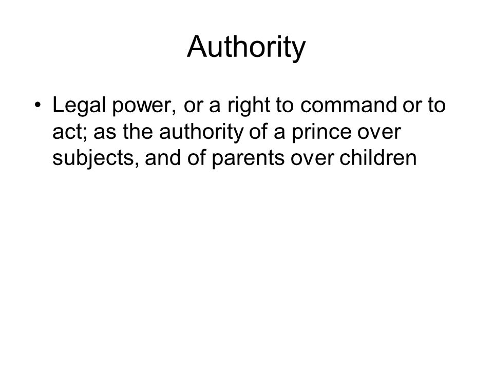 Authority Legal power, or a right to command or to act; as the authority of a prince over subjects, and of parents over children