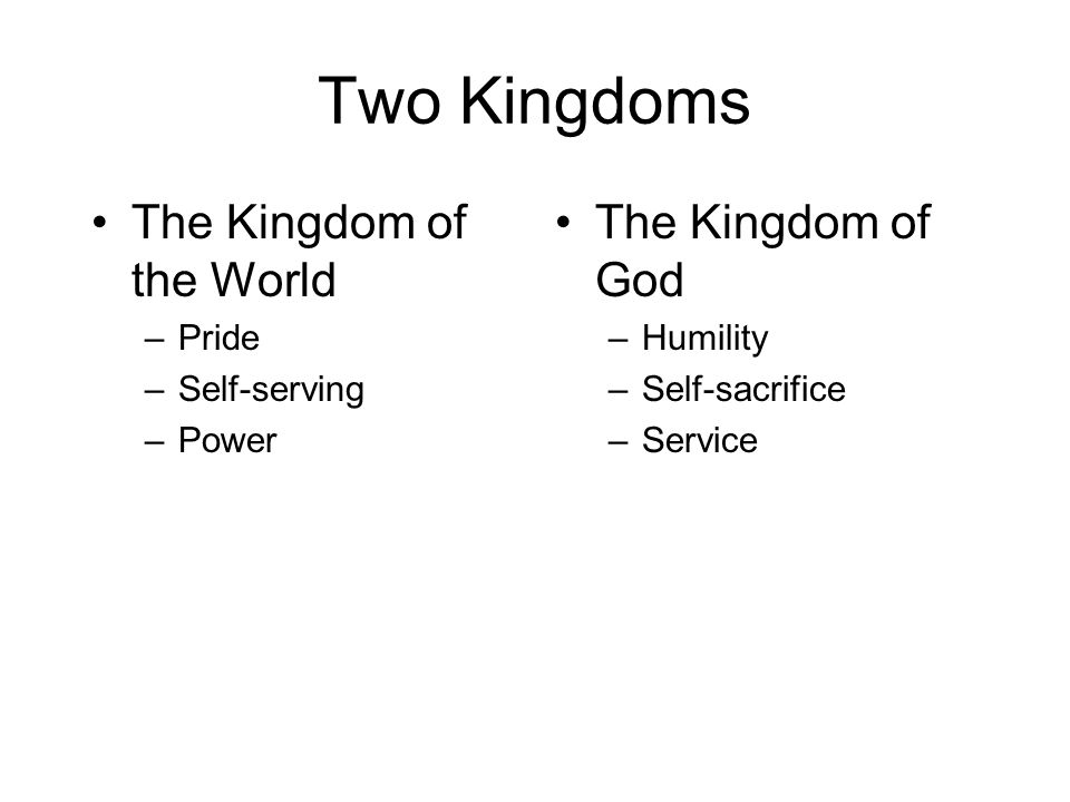 Two Kingdoms The Kingdom of the World –Pride –Self-serving –Power The Kingdom of God –Humility –Self-sacrifice –Service