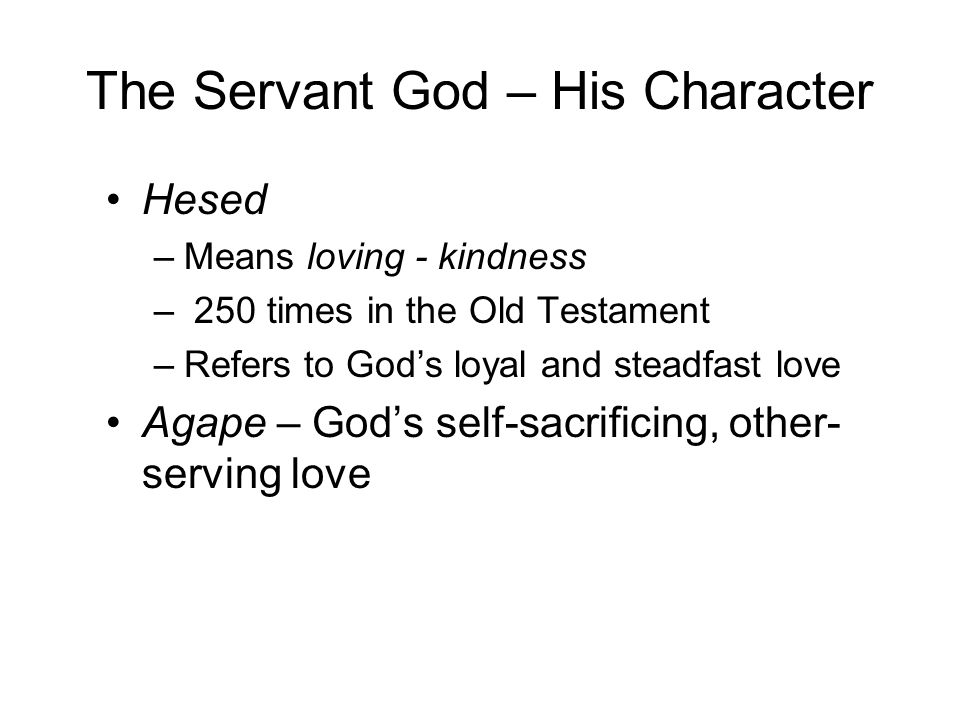 The Servant God – His Character Hesed –Means loving - kindness – 250 times in the Old Testament –Refers to God's loyal and steadfast love Agape – God's self-sacrificing, other- serving love