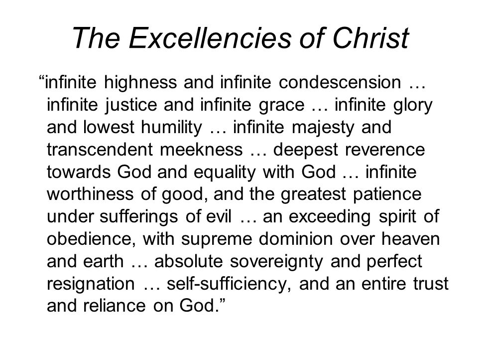 The Excellencies of Christ infinite highness and infinite condescension … infinite justice and infinite grace … infinite glory and lowest humility … infinite majesty and transcendent meekness … deepest reverence towards God and equality with God … infinite worthiness of good, and the greatest patience under sufferings of evil … an exceeding spirit of obedience, with supreme dominion over heaven and earth … absolute sovereignty and perfect resignation … self-sufficiency, and an entire trust and reliance on God.