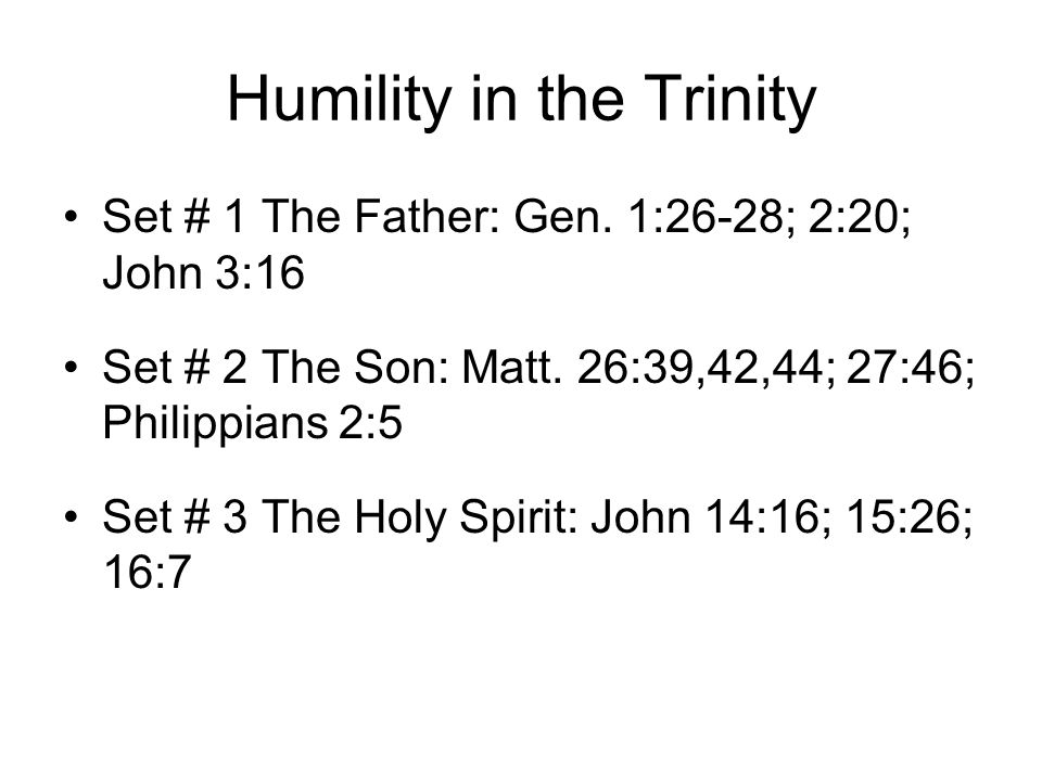 Humility in the Trinity Set # 1 The Father: Gen. 1:26-28; 2:20; John 3:16 Set # 2 The Son: Matt.