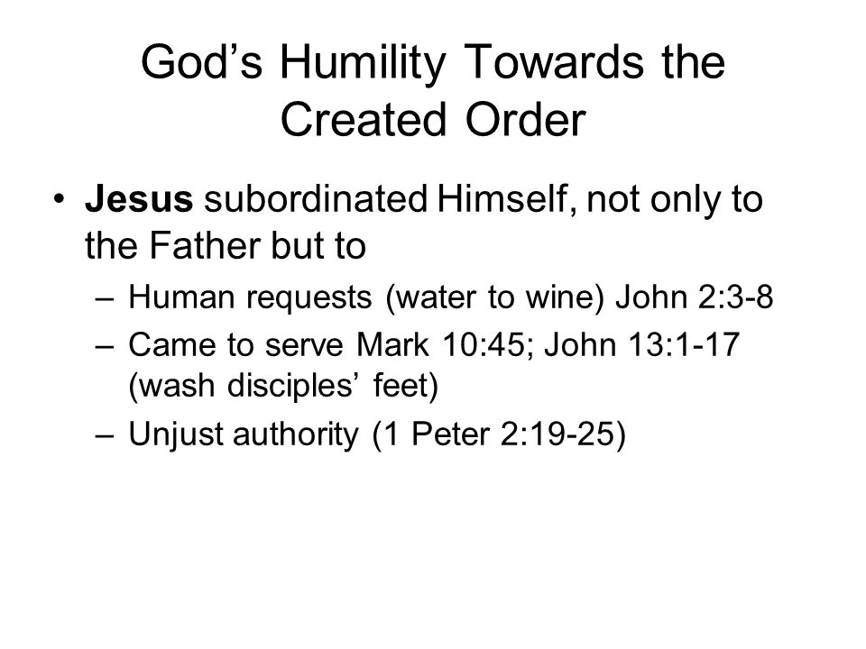 God's Humility Towards the Created Order Jesus subordinated Himself, not only to the Father but to –Human requests (water to wine) John 2:3-8 –Came to serve Mark 10:45; John 13:1-17 (wash disciples' feet) –Unjust authority (1 Peter 2:19-25)