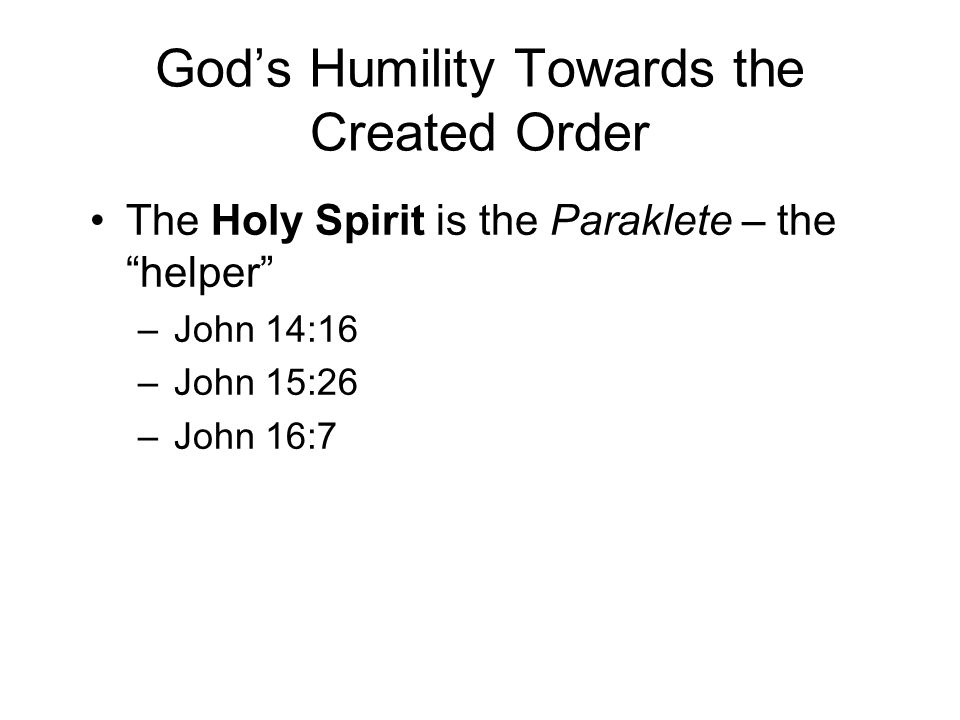 God's Humility Towards the Created Order The Holy Spirit is the Paraklete – the helper –John 14:16 –John 15:26 –John 16:7