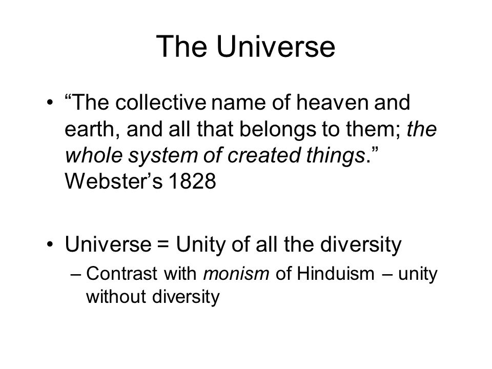 The Universe The collective name of heaven and earth, and all that belongs to them; the whole system of created things. Webster's 1828 Universe = Unity of all the diversity –Contrast with monism of Hinduism – unity without diversity