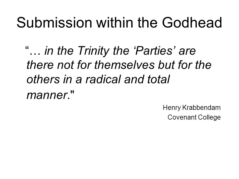 Submission within the Godhead … in the Trinity the 'Parties' are there not for themselves but for the others in a radical and total manner. Henry Krabbendam Covenant College