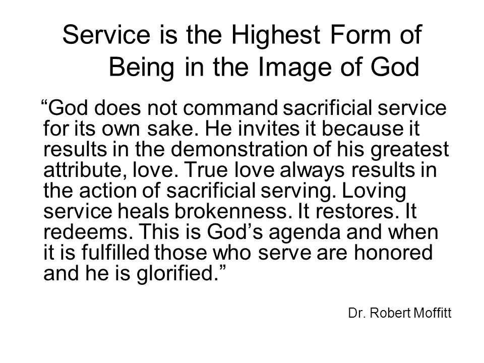 Service is the Highest Form of Being in the Image of God God does not command sacrificial service for its own sake.