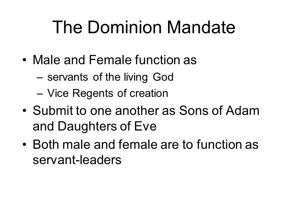 The Dominion Mandate Male and Female function as –servants of the living God –Vice Regents of creation Submit to one another as Sons of Adam and Daughters of Eve Both male and female are to function as servant-leaders