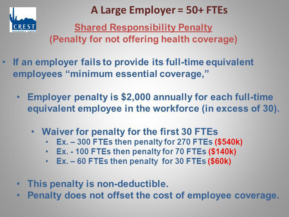 A Large Employer = 50+ FTEs Shared Responsibility Penalty (Penalty for not offering health coverage) If an employer fails to provide its full-time equ