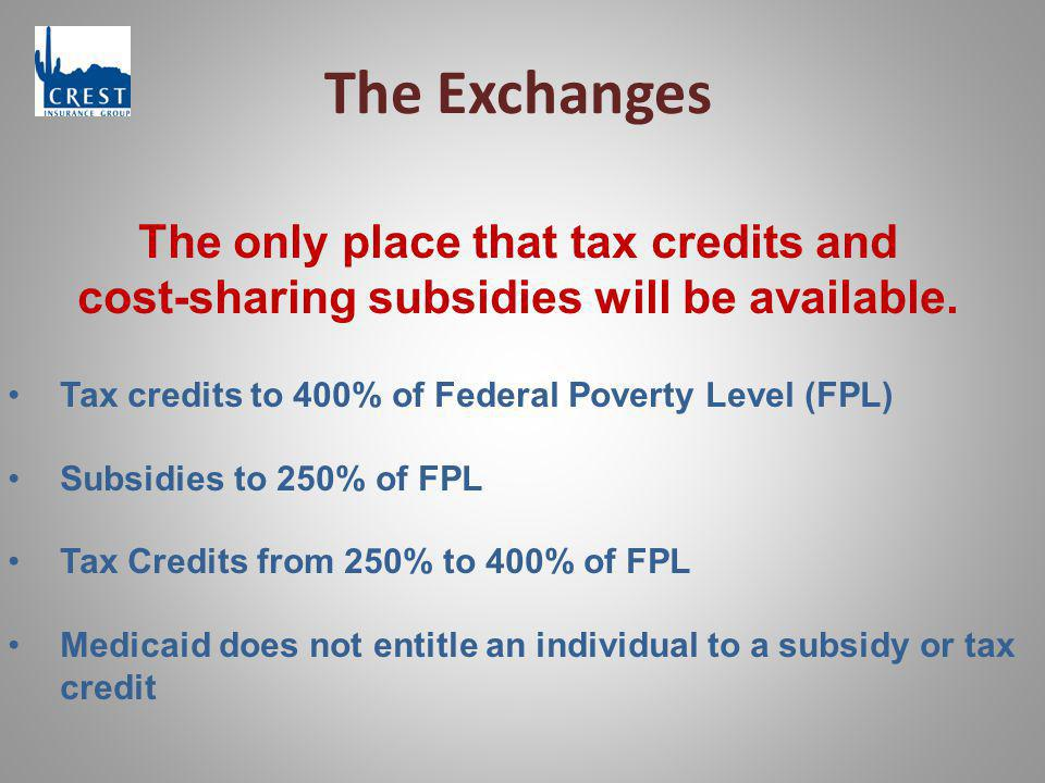 The Exchanges The only place that tax credits and cost-sharing subsidies will be available. Tax credits to 400% of Federal Poverty Level (FPL) Subsidi