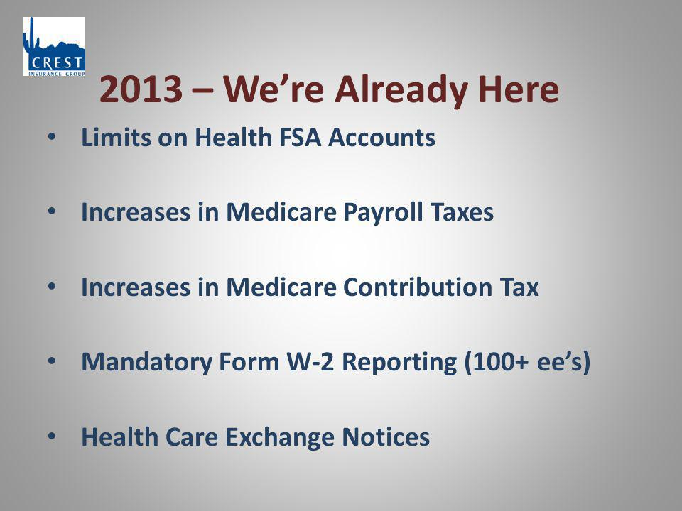 2013 – We're Already Here Limits on Health FSA Accounts Increases in Medicare Payroll Taxes Increases in Medicare Contribution Tax Mandatory Form W-2 Reporting (100+ ee's) Health Care Exchange Notices