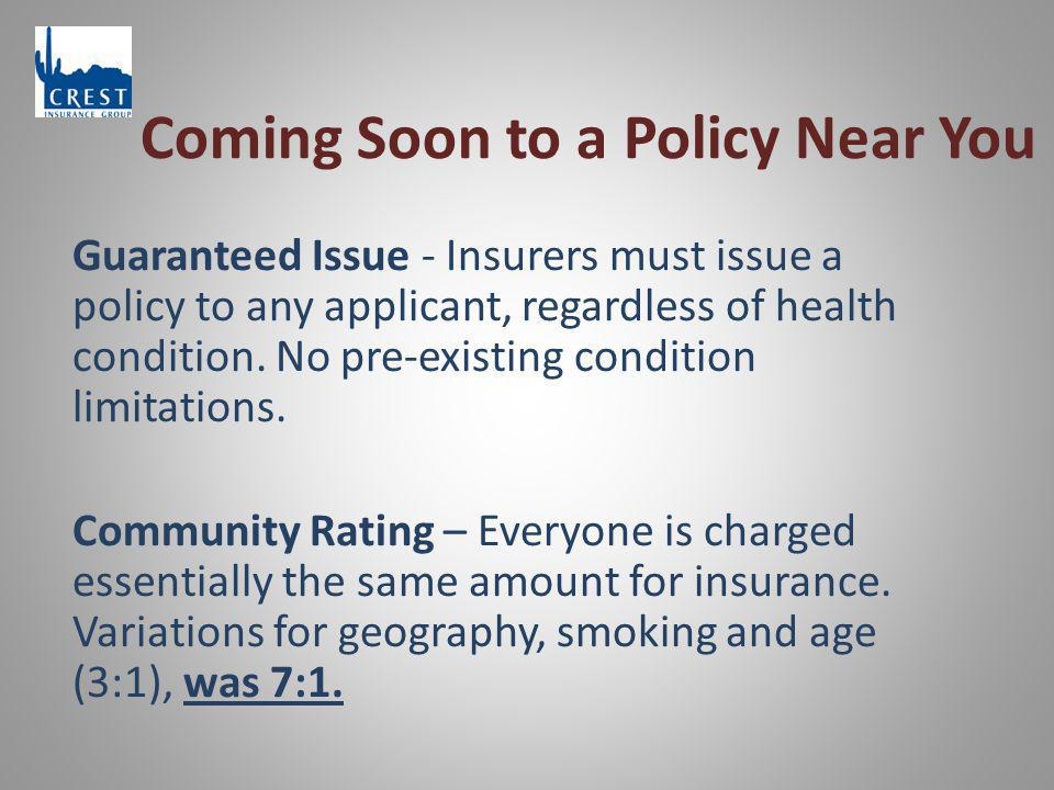 Coming Soon to a Policy Near You Guaranteed Issue - Insurers must issue a policy to any applicant, regardless of health condition. No pre-existing con