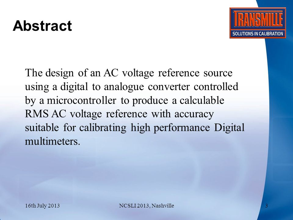 Technical Objectives To provide a method for secondary and below laboratories with the ability to generate high accuracy AC Voltages Investigate errors associated with digitally generated AC Voltages, as well as the practical application of digitally generated waveforms in commercial calibration 16th July 2013NCSLI 2013, Nashville4