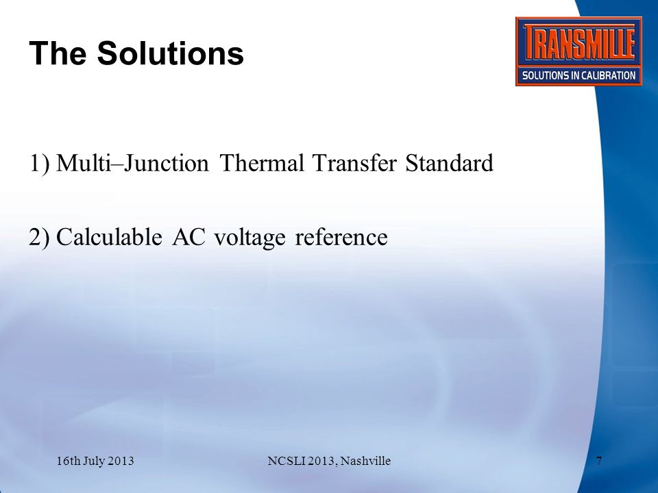 The Solutions : Multi-Junction Thermal Transfer Standard 16th July 2013NCSLI 2013, Nashville8 AdvantagesDisadvantages Wide Frequency RangeRequires both a stable DC and AC voltage source Proven AccuracyEquipment is expensive Calibration is costly, especially when a wide range of points is required Even with protection, older Thermal Transfer devices are easy to damage by accidently over-ranging