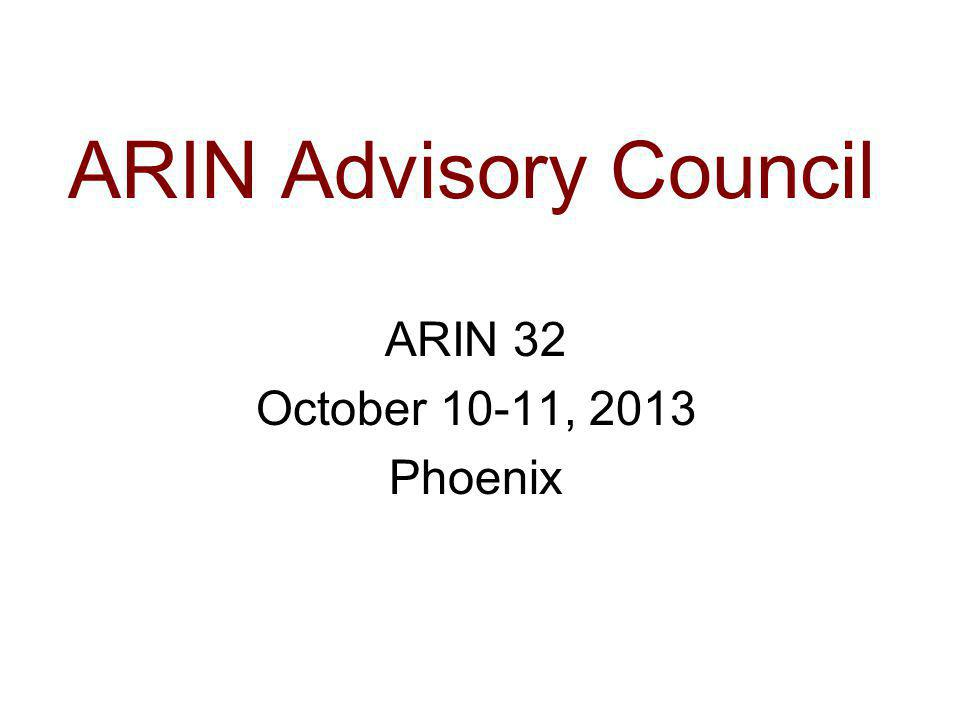 ARIN Advisory Council ARIN 32 October 10-11, 2013 Phoenix