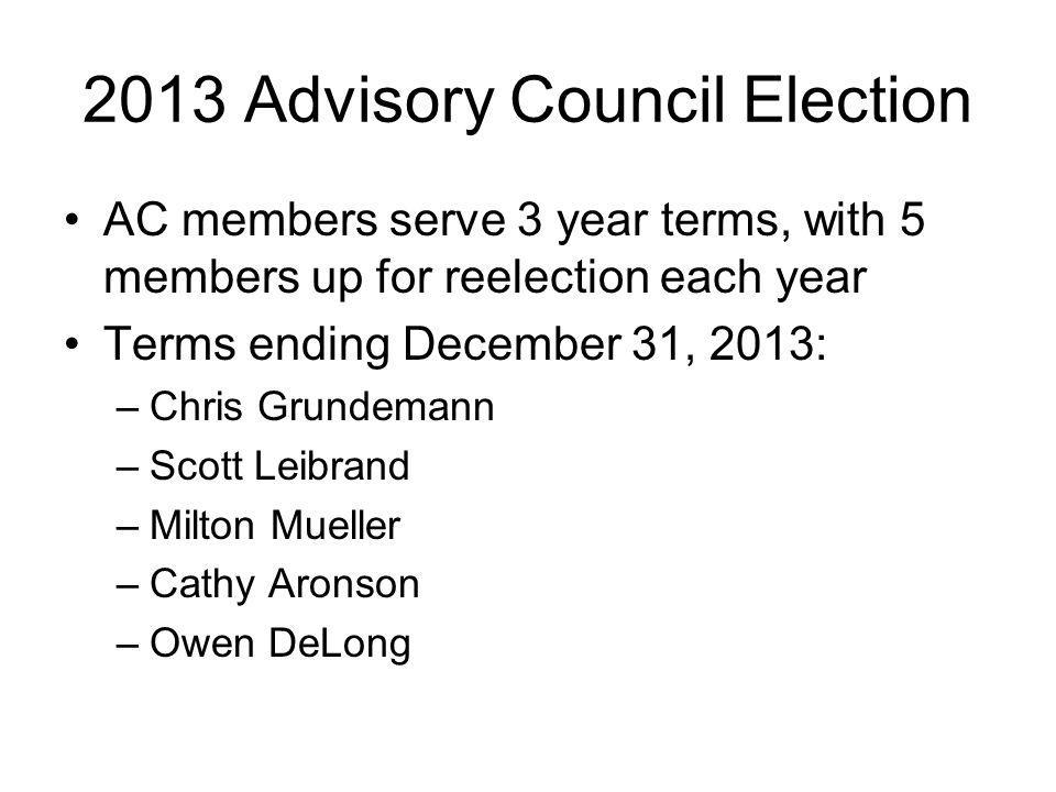 2013 Advisory Council Election AC members serve 3 year terms, with 5 members up for reelection each year Terms ending December 31, 2013: –Chris Grundemann –Scott Leibrand –Milton Mueller –Cathy Aronson –Owen DeLong