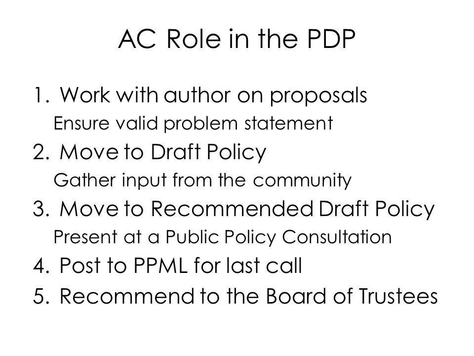 1.Work with author on proposals Ensure valid problem statement 2.Move to Draft Policy Gather input from the community 3.Move to Recommended Draft Policy Present at a Public Policy Consultation 4.Post to PPML for last call 5.Recommend to the Board of Trustees AC Role in the PDP