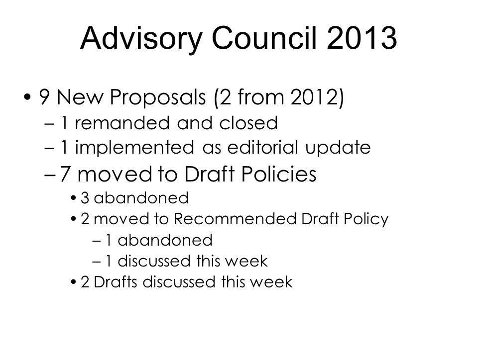 9 New Proposals (2 from 2012) –1 remanded and closed –1 implemented as editorial update –7 moved to Draft Policies 3 abandoned 2 moved to Recommended Draft Policy –1 abandoned –1 discussed this week 2 Drafts discussed this week Advisory Council 2013