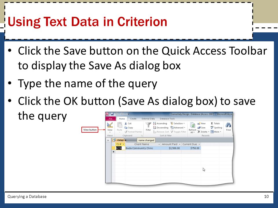 Click the Save button on the Quick Access Toolbar to display the Save As dialog box Type the name of the query Click the OK button (Save As dialog box) to save the query Querying a Database10 Using Text Data in Criterion
