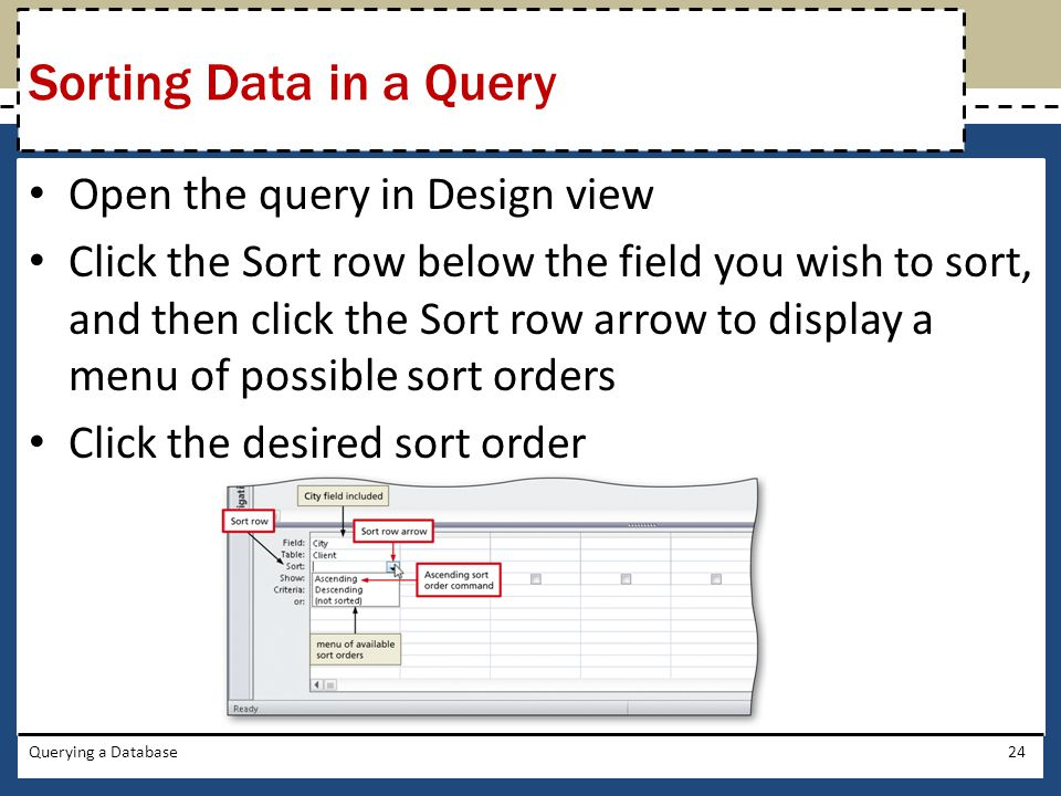 Open the query in Design view Click the Sort row below the field you wish to sort, and then click the Sort row arrow to display a menu of possible sort orders Click the desired sort order Querying a Database24 Sorting Data in a Query