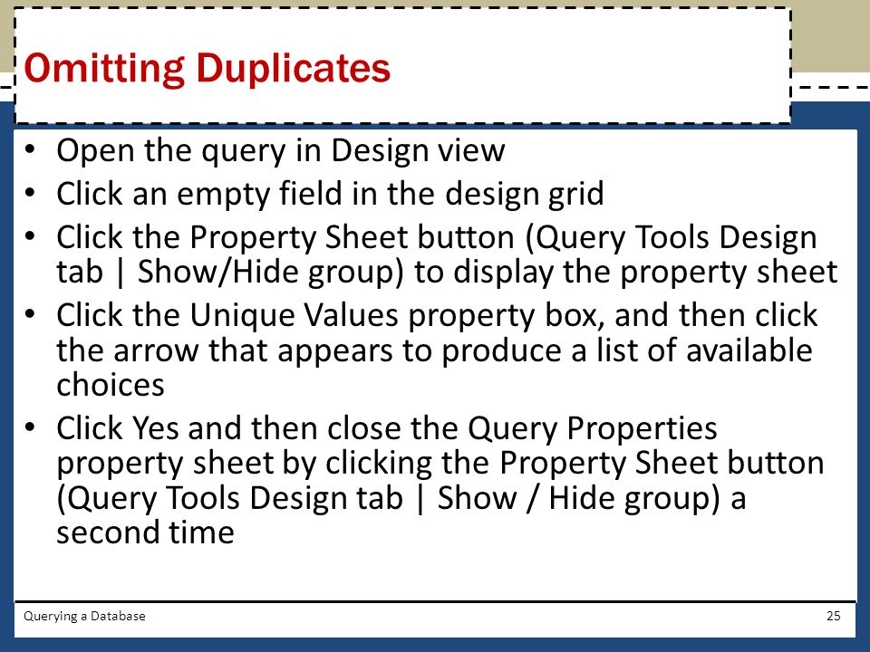 Open the query in Design view Click an empty field in the design grid Click the Property Sheet button (Query Tools Design tab | Show/Hide group) to display the property sheet Click the Unique Values property box, and then click the arrow that appears to produce a list of available choices Click Yes and then close the Query Properties property sheet by clicking the Property Sheet button (Query Tools Design tab | Show / Hide group) a second time Querying a Database25 Omitting Duplicates