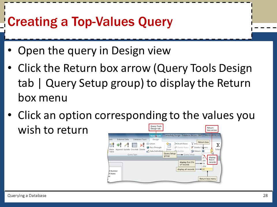 Open the query in Design view Click the Return box arrow (Query Tools Design tab | Query Setup group) to display the Return box menu Click an option corresponding to the values you wish to return Querying a Database28 Creating a Top-Values Query