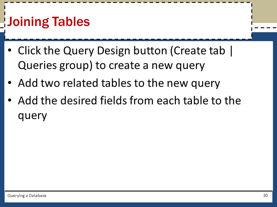 Click the Query Design button (Create tab | Queries group) to create a new query Add two related tables to the new query Add the desired fields from each table to the query Querying a Database30 Joining Tables