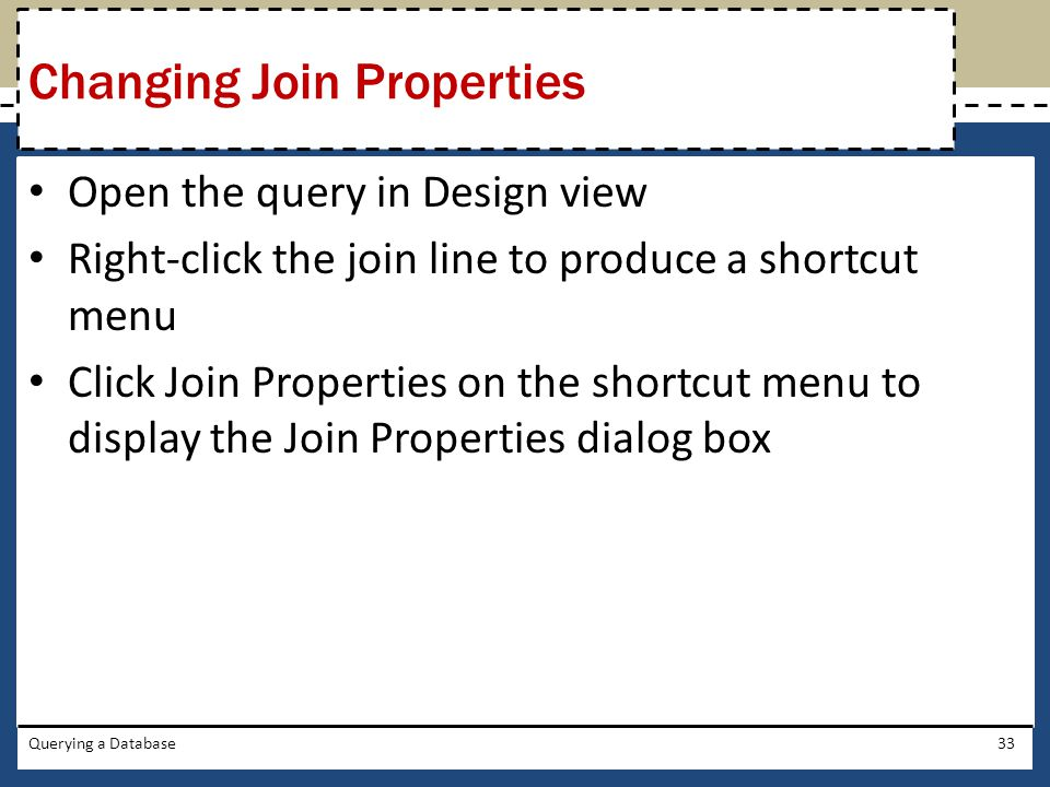 Open the query in Design view Right-click the join line to produce a shortcut menu Click Join Properties on the shortcut menu to display the Join Prop