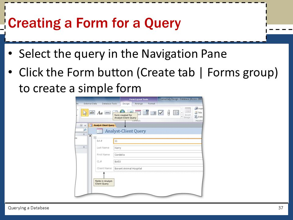 Select the query in the Navigation Pane Click the Form button (Create tab | Forms group) to create a simple form Querying a Database37 Creating a Form for a Query