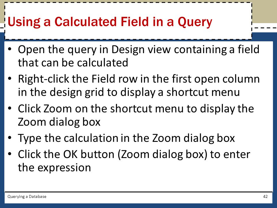 Open the query in Design view containing a field that can be calculated Right-click the Field row in the first open column in the design grid to display a shortcut menu Click Zoom on the shortcut menu to display the Zoom dialog box Type the calculation in the Zoom dialog box Click the OK button (Zoom dialog box) to enter the expression Querying a Database42 Using a Calculated Field in a Query