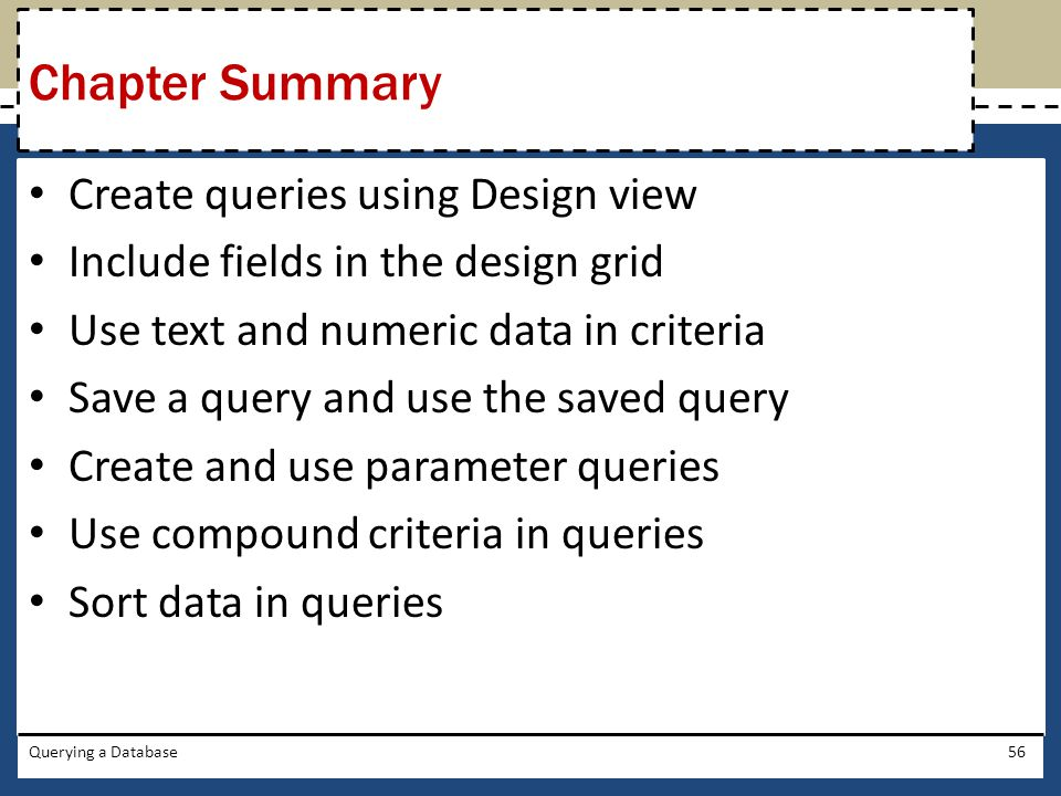 Create queries using Design view Include fields in the design grid Use text and numeric data in criteria Save a query and use the saved query Create a