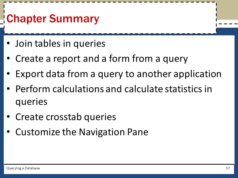 Join tables in queries Create a report and a form from a query Export data from a query to another application Perform calculations and calculate statistics in queries Create crosstab queries Customize the Navigation Pane Querying a Database57 Chapter Summary
