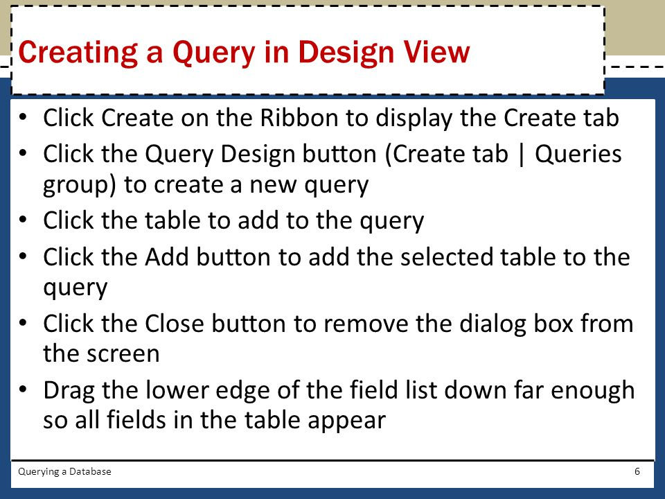 Click Create on the Ribbon to display the Create tab Click the Query Design button (Create tab | Queries group) to create a new query Click the table to add to the query Click the Add button to add the selected table to the query Click the Close button to remove the dialog box from the screen Drag the lower edge of the field list down far enough so all fields in the table appear Querying a Database6 Creating a Query in Design View