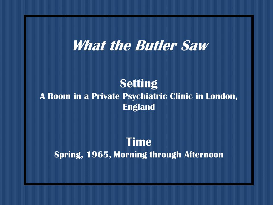 What the Butler Saw Setting A Room in a Private Psychiatric Clinic in London, England Time Spring, 1965, Morning through Afternoon