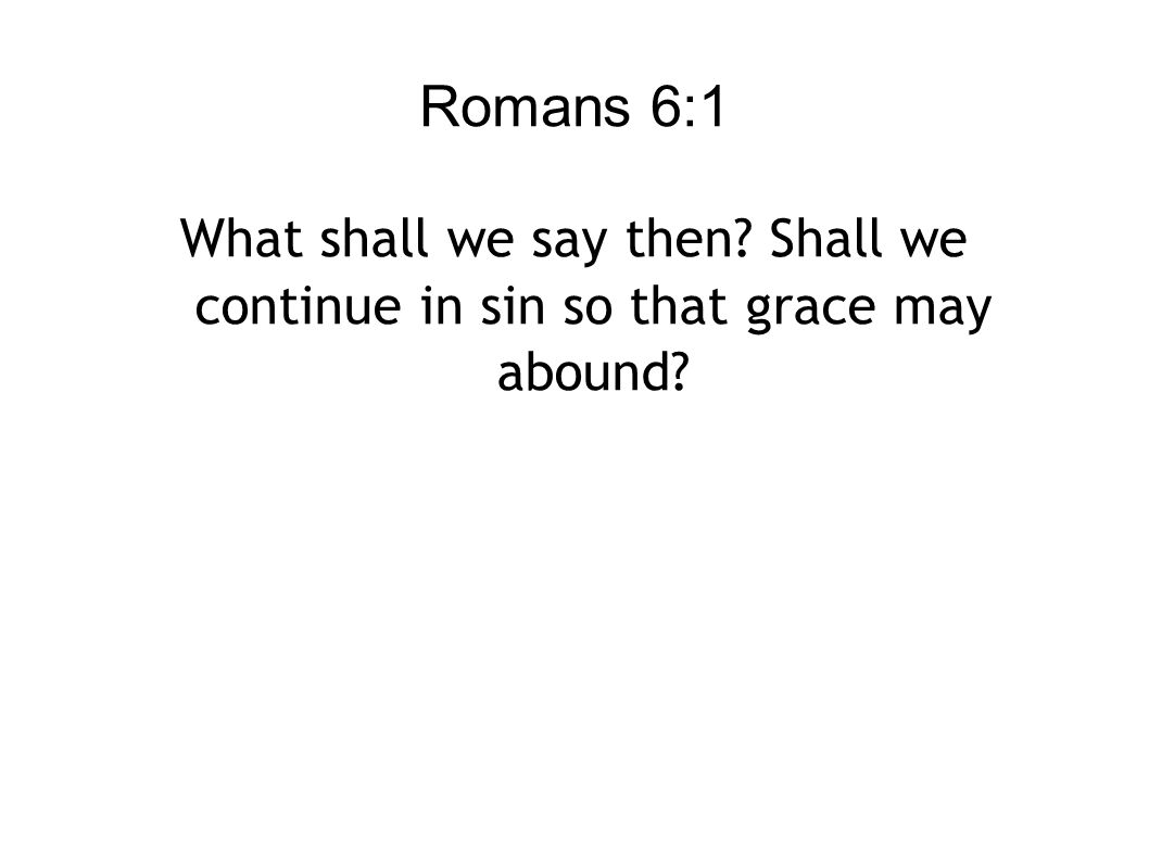 Romans 6:1 What shall we say then? Shall we continue in sin so that grace may abound?