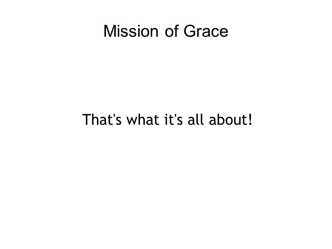 Mission of Grace That s what it s all about!