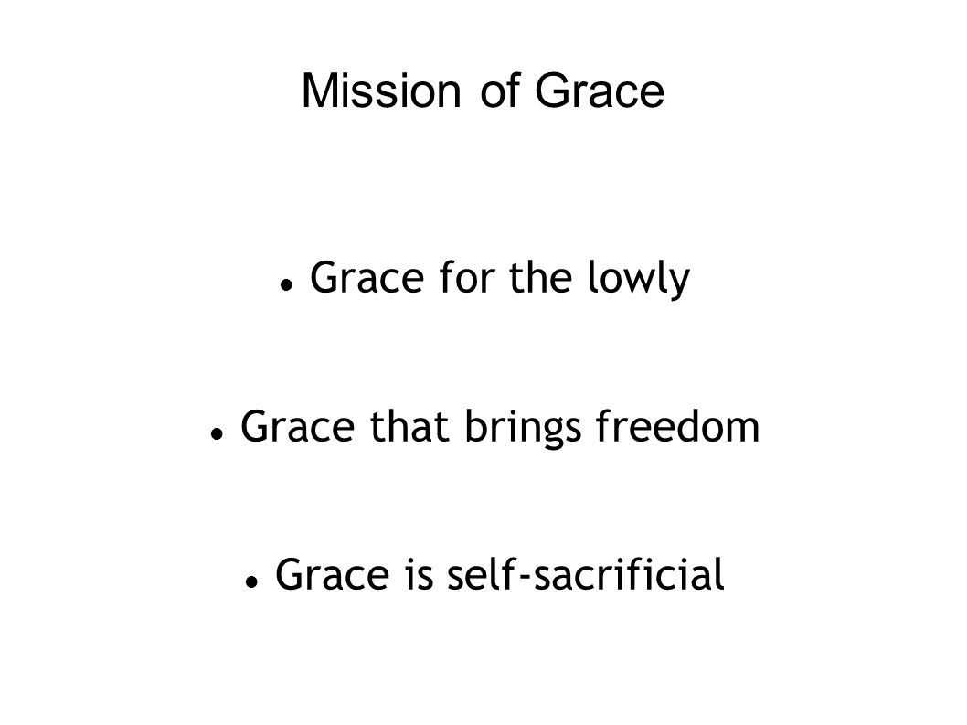 Mission of Grace Grace for the lowly Grace that brings freedom Grace is self-sacrificial