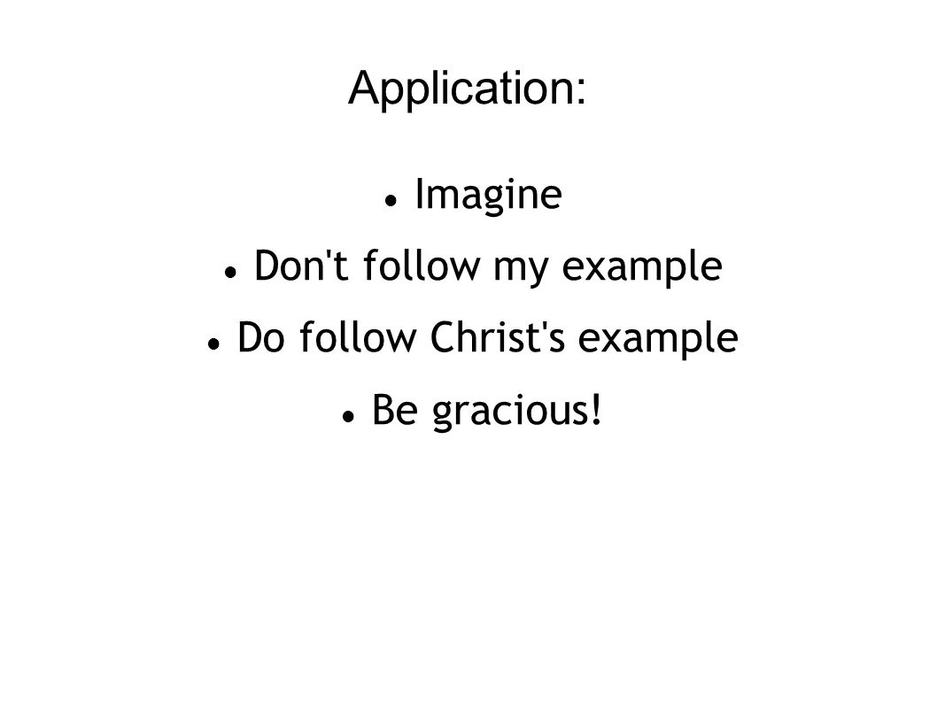 Application: Imagine Don t follow my example Do follow Christ s example Be gracious!
