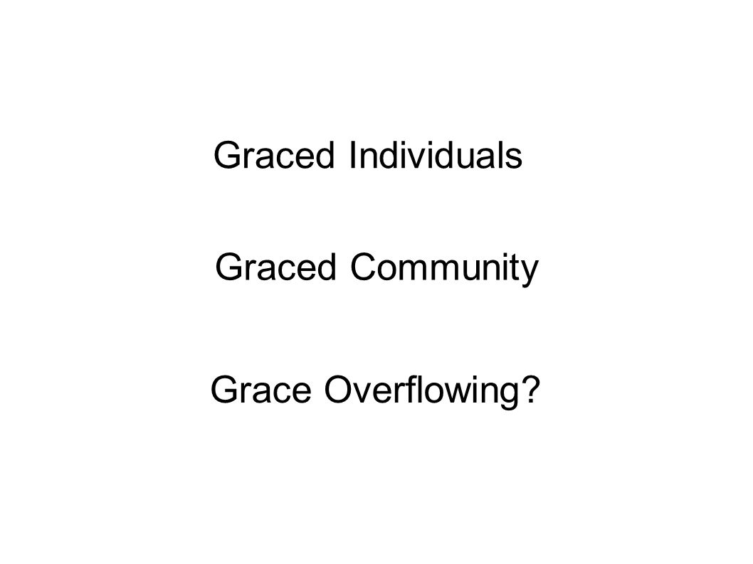 Graced Individuals Graced Community Grace Overflowing?