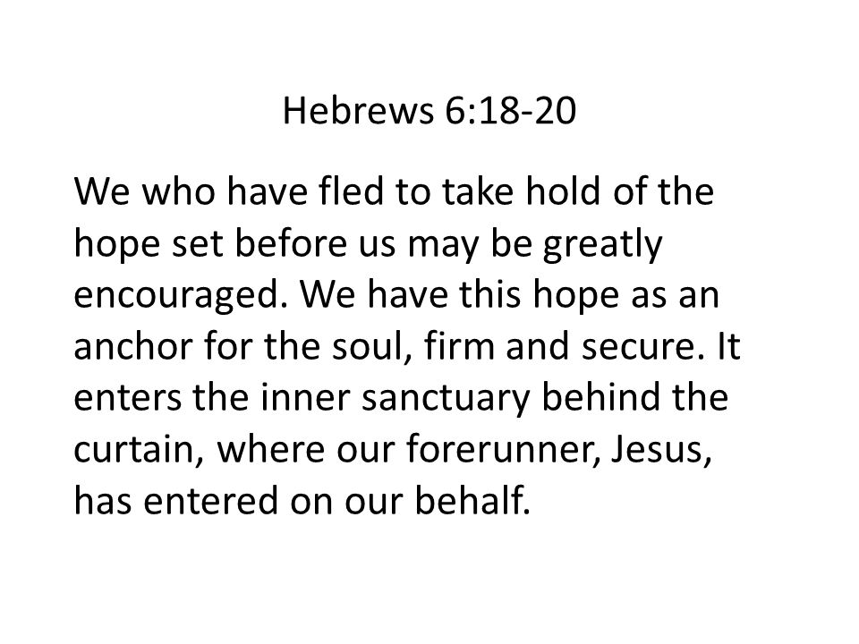 Hebrews 6:18-20 We who have fled to take hold of the hope set before us may be greatly encouraged. We have this hope as an anchor for the soul, firm a