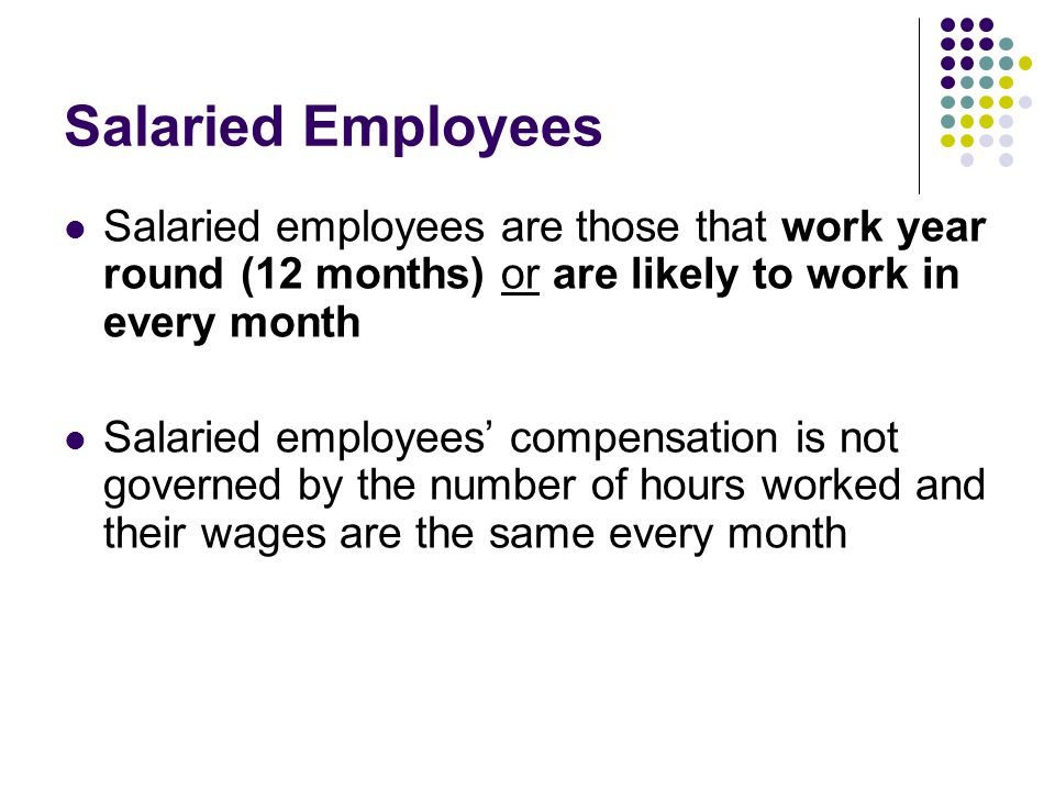 Salaried Employees Salaried employees are those that work year round (12 months) or are likely to work in every month Salaried employees' compensation is not governed by the number of hours worked and their wages are the same every month